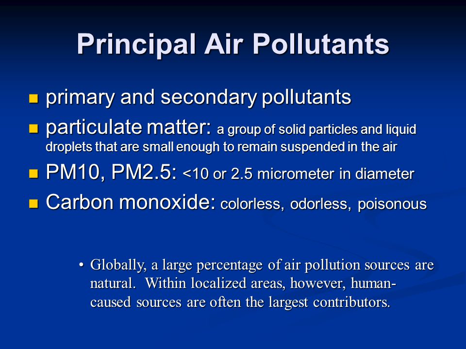 Principal Air Pollutants primary and secondary pollutants primary and secondary pollutants particulate matter: a group of solid particles and liquid droplets that are small enough to remain suspended in the air particulate matter: a group of solid particles and liquid droplets that are small enough to remain suspended in the air PM10, PM2.5: <10 or 2.5 micrometer in diameter PM10, PM2.5: <10 or 2.5 micrometer in diameter Carbon monoxide: colorless, odorless, poisonous Carbon monoxide: colorless, odorless, poisonous Globally, a large percentage of air pollution sources are natural.