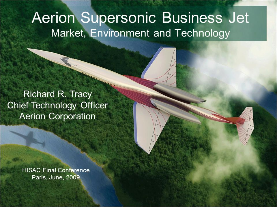 Aerion Supersonic Business Jet Market, Environment and Technology HISAC Final Conference Paris, June, 2009 Richard R.