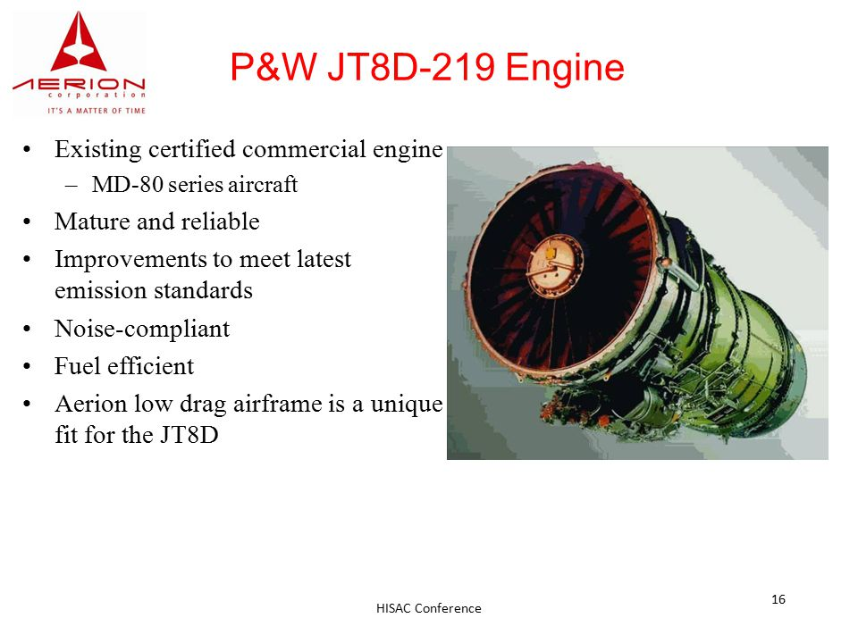 HISAC Conference 16 P&W JT8D-219 Engine Existing certified commercial engine –MD-80 series aircraft Mature and reliable Improvements to meet latest emission standards Noise-compliant Fuel efficient Aerion low drag airframe is a unique fit for the JT8D