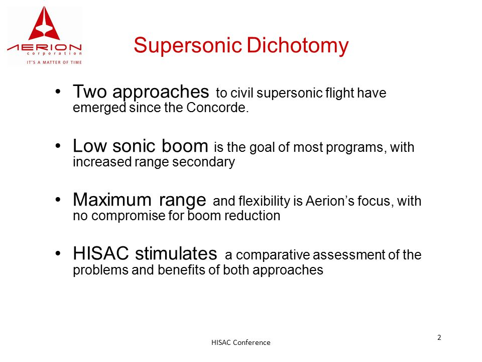 HISAC Conference 2 Supersonic Dichotomy Two approaches to civil supersonic flight have emerged since the Concorde. Low sonic boom is the goal of most