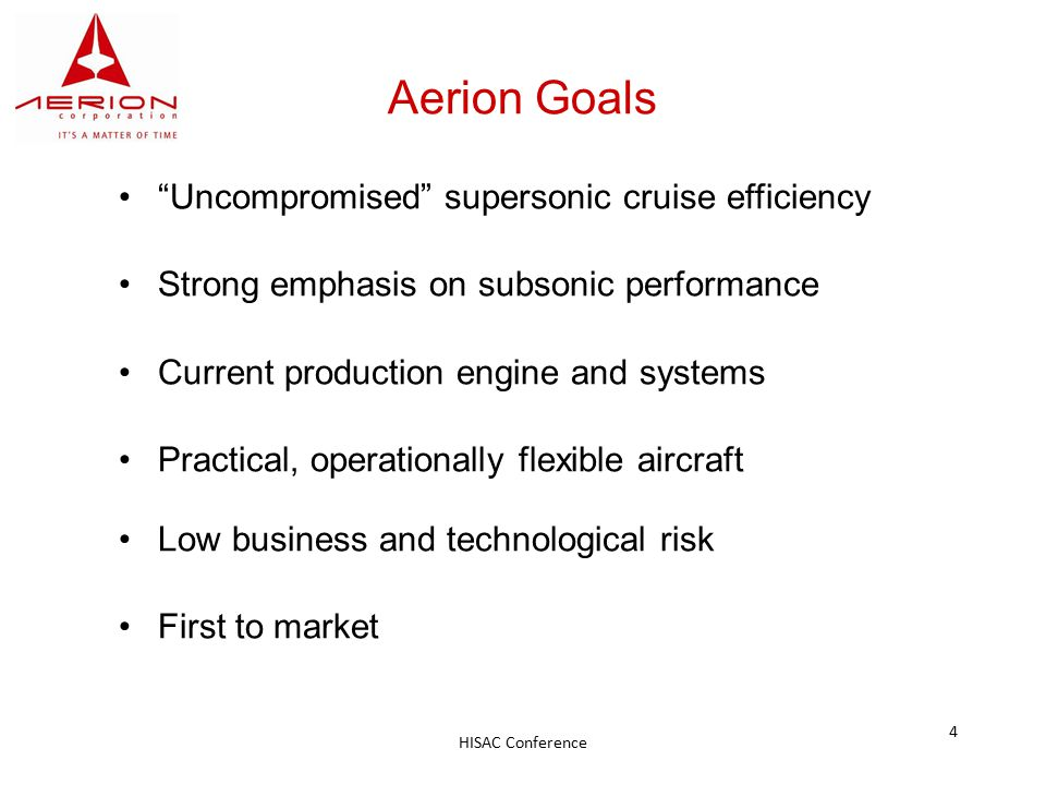 HISAC Conference 4 Aerion Goals Uncompromised supersonic cruise efficiency Strong emphasis on subsonic performance Current production engine and systems Practical, operationally flexible aircraft Low business and technological risk First to market