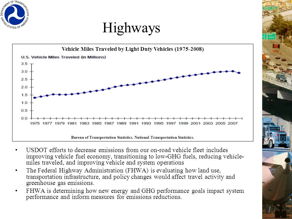 Highways USDOT efforts to decrease emissions from our on-road vehicle fleet includes improving vehicle fuel economy, transitioning to low-GHG fuels, reducing vehicle- miles traveled, and improving vehicle and system operations The Federal Highway Administration (FHWA) is evaluating how land use, transportation infrastructure, and policy changes would affect travel activity and greenhouse gas emissions.