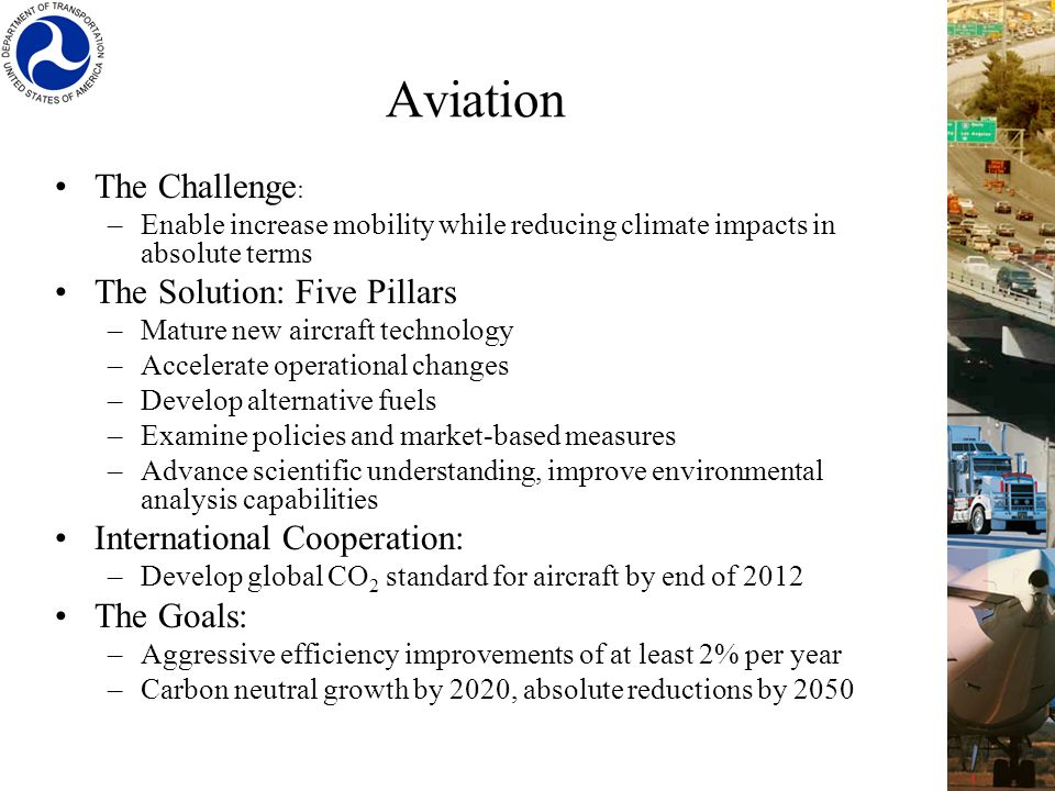 Aviation The Challenge : –Enable increase mobility while reducing climate impacts in absolute terms The Solution: Five Pillars –Mature new aircraft technology –Accelerate operational changes –Develop alternative fuels –Examine policies and market-based measures –Advance scientific understanding, improve environmental analysis capabilities International Cooperation: –Develop global CO 2 standard for aircraft by end of 2012 The Goals: –Aggressive efficiency improvements of at least 2% per year –Carbon neutral growth by 2020, absolute reductions by 2050