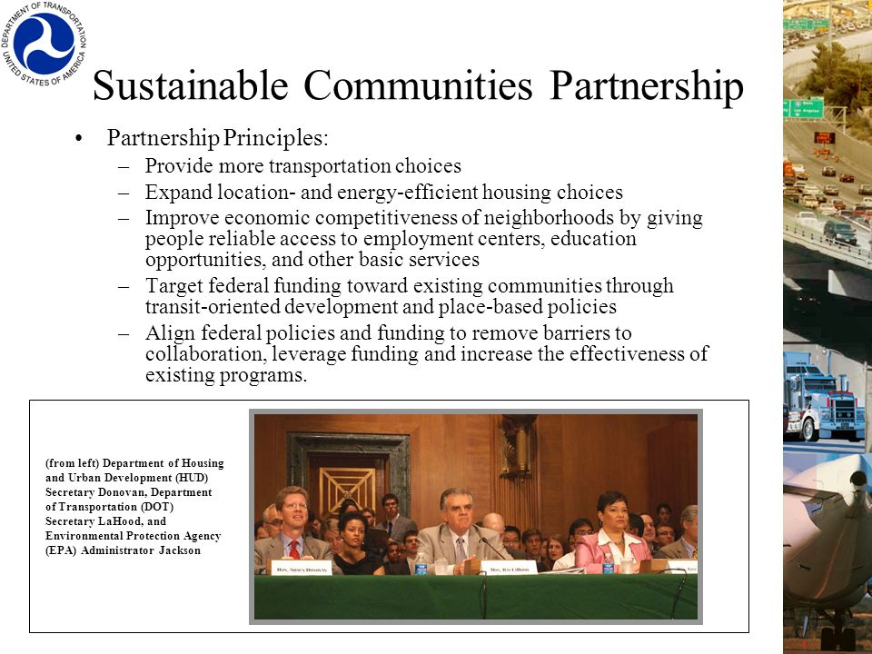 Sustainable Communities Partnership Partnership Principles: –Provide more transportation choices –Expand location- and energy-efficient housing choices –Improve economic competitiveness of neighborhoods by giving people reliable access to employment centers, education opportunities, and other basic services –Target federal funding toward existing communities through transit-oriented development and place-based policies –Align federal policies and funding to remove barriers to collaboration, leverage funding and increase the effectiveness of existing programs.