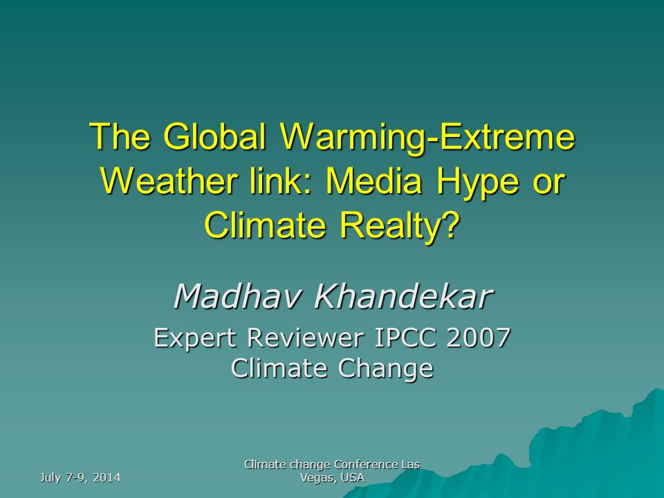 July 7-9, 2014 Climate change Conference Las Vegas, USA The Global Warming-Extreme Weather link: Media Hype or Climate Realty? Madhav Khandekar Expert