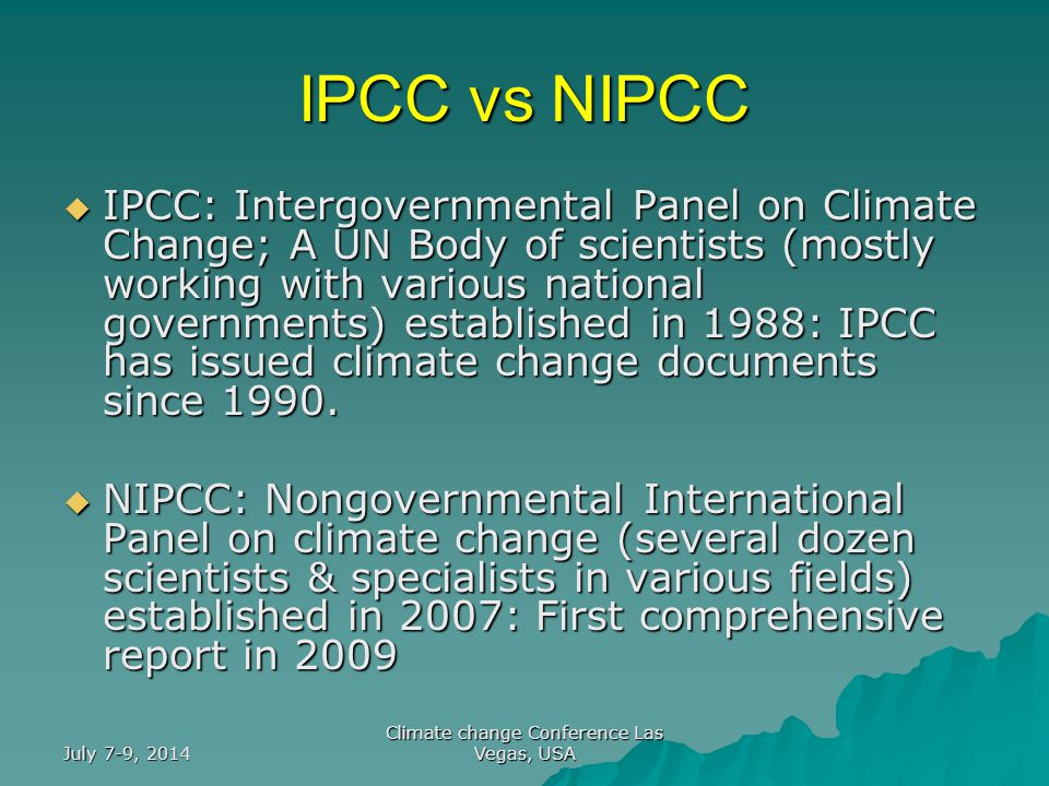 July 7-9, 2014 Climate change Conference Las Vegas, USA IPCC vs NIPCC  IPCC: Intergovernmental Panel on Climate Change; A UN Body of scientists (mostly working with various national governments) established in 1988: IPCC has issued climate change documents since 1990.