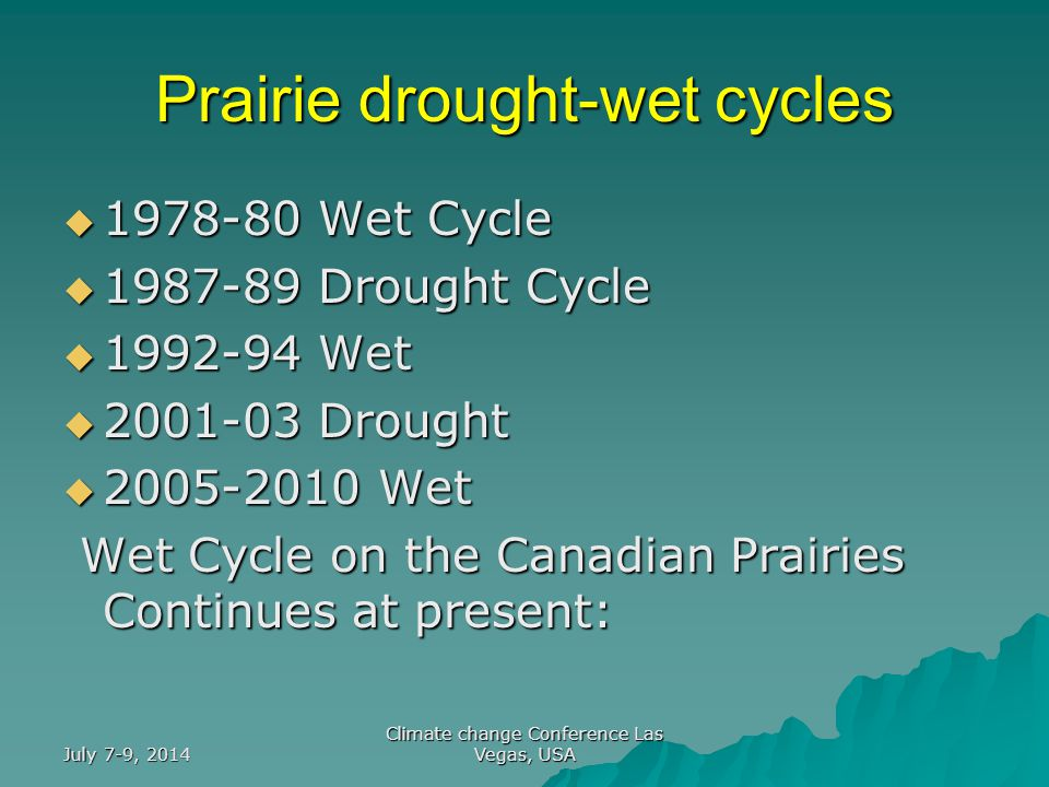 July 7-9, 2014 Climate change Conference Las Vegas, USA Prairie drought-wet cycles  1978-80 Wet Cycle  1987-89 Drought Cycle  1992-94 Wet  2001-03 Drought  2005-2010 Wet Wet Cycle on the Canadian Prairies Continues at present: Wet Cycle on the Canadian Prairies Continues at present: