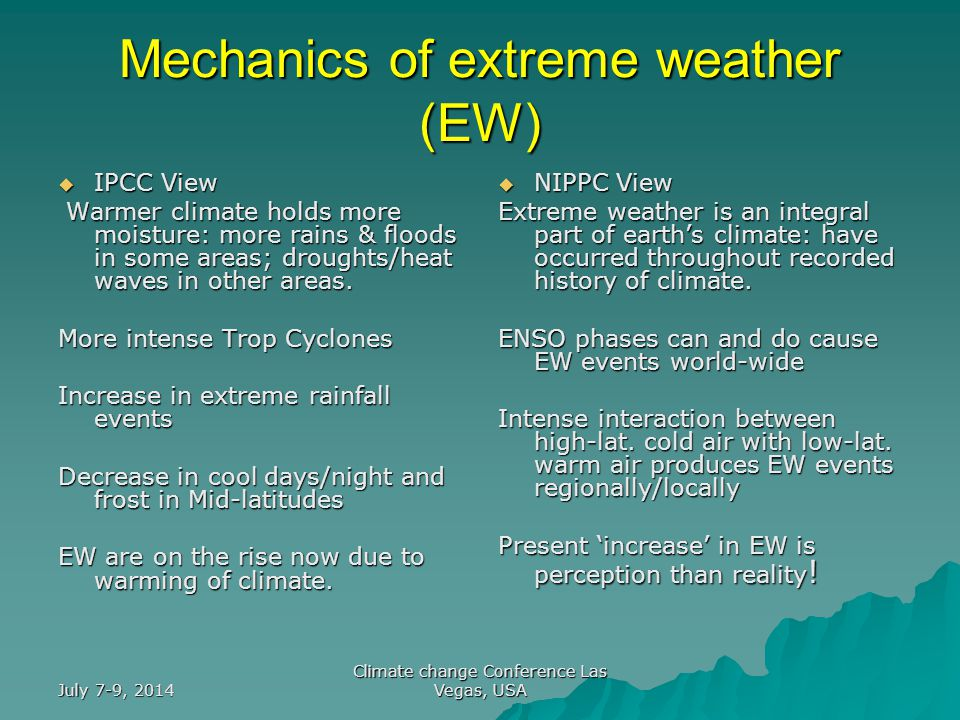 July 7-9, 2014 Climate change Conference Las Vegas, USA Mechanics of extreme weather (EW)  IPCC View Warmer climate holds more moisture: more rains & floods in some areas; droughts/heat waves in other areas.