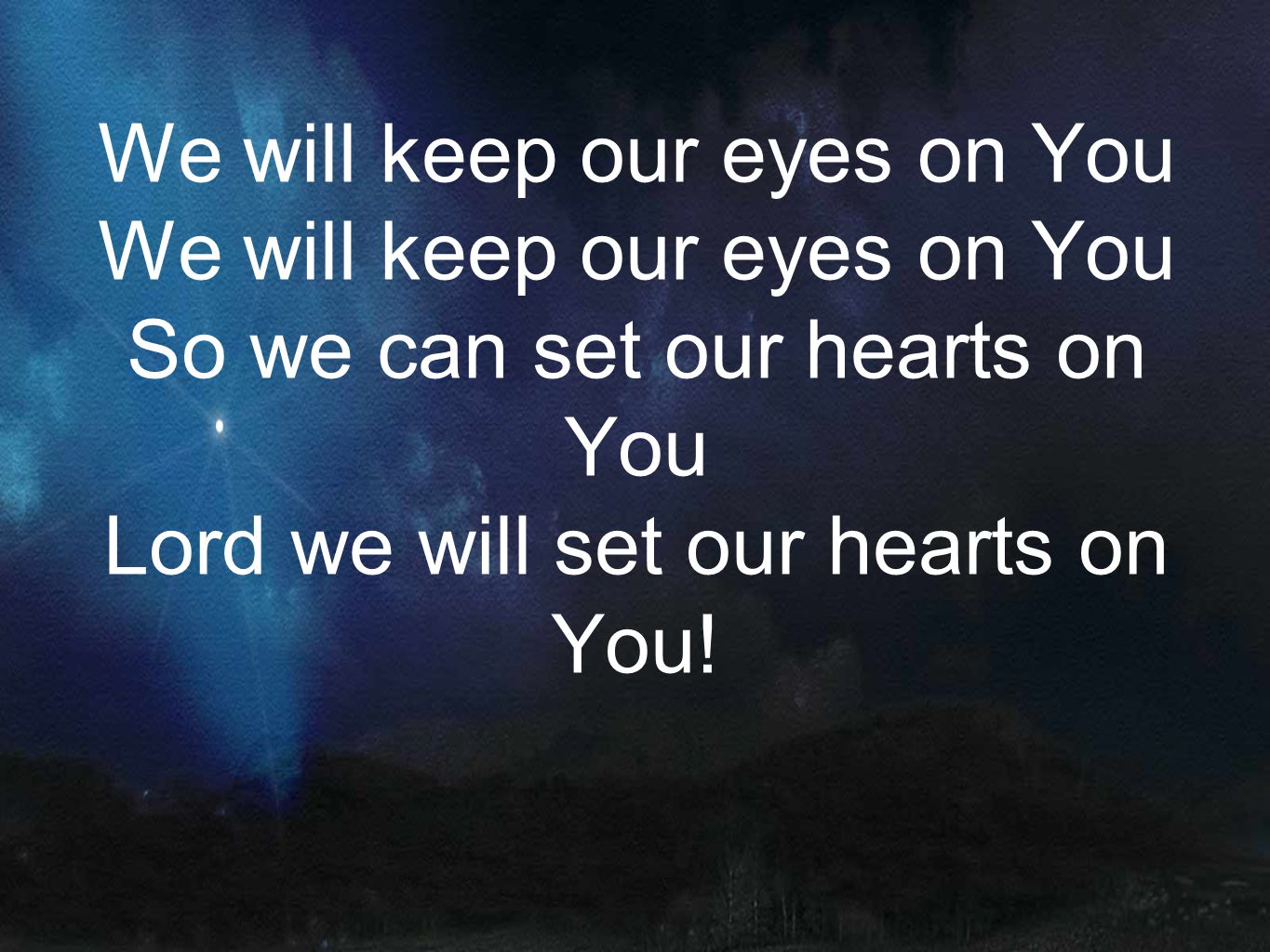 We will keep our eyes on You So we can set our hearts on You Lord we will set our hearts on You!