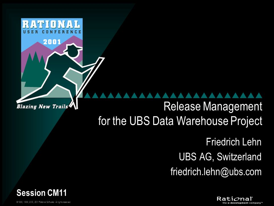 ©1998, 1999, 2000, 2001 Rational Software - All rights reserved Session CM11 Release Management for the UBS Data Warehouse Project Friedrich Lehn UBS AG, Switzerland friedrich.lehn@ubs.com Friedrich Lehn UBS AG, Switzerland friedrich.lehn@ubs.com