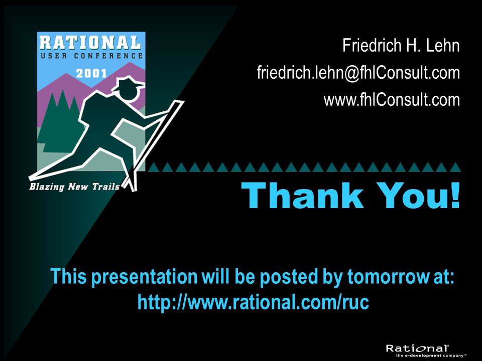 Thank You! Friedrich H. Lehn friedrich.lehn@fhlConsult.com www.fhlConsult.com This presentation will be posted by tomorrow at: http://www.rational.com
