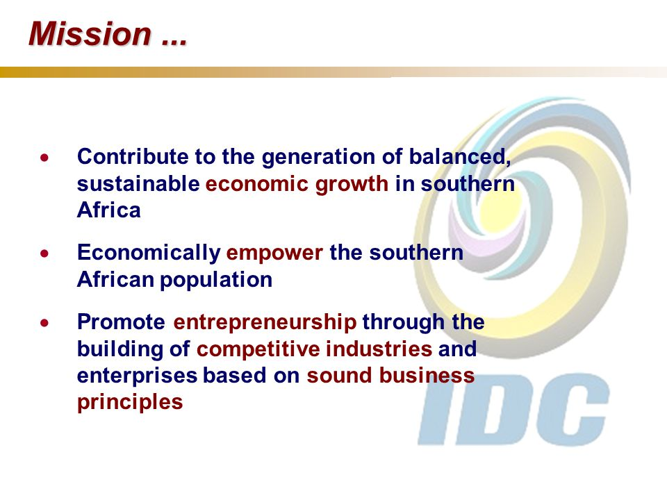  Contribute to the generation of balanced, sustainable economic growth in southern Africa  Economically empower the southern African population  Promote entrepreneurship through the building of competitive industries and enterprises based on sound business principles Mission...