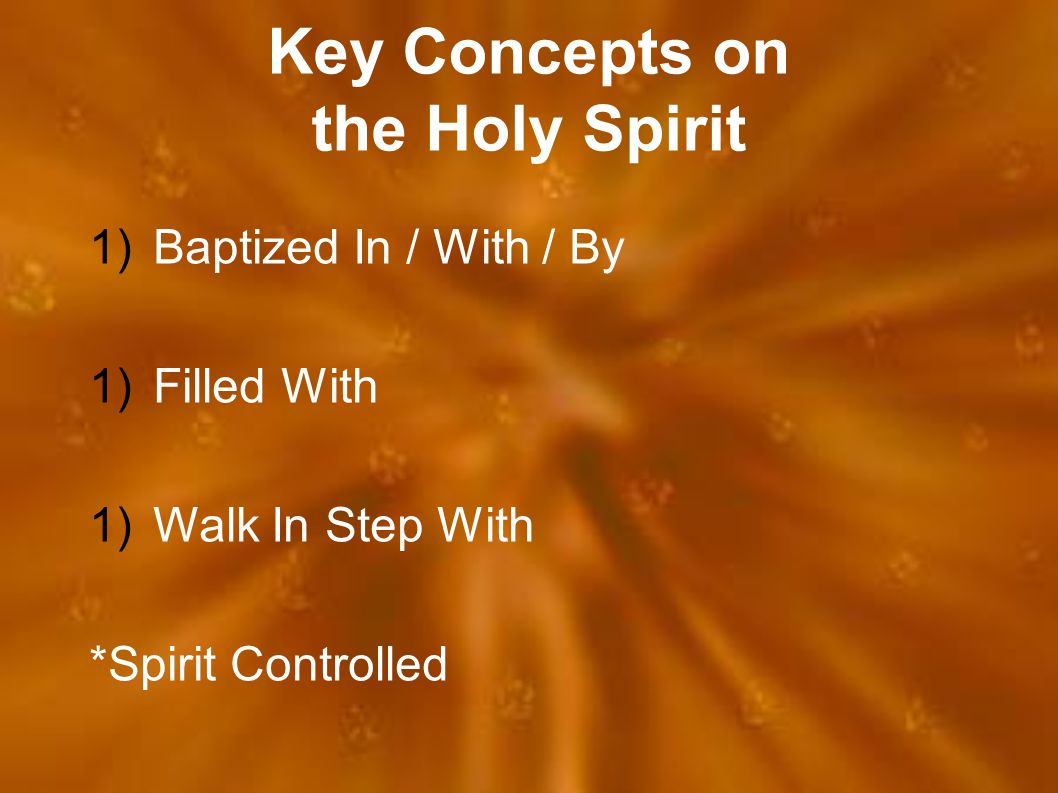 Key Concepts on the Holy Spirit 1)Baptized In / With / By 1)Filled With 1)Walk In Step With *Spirit Controlled