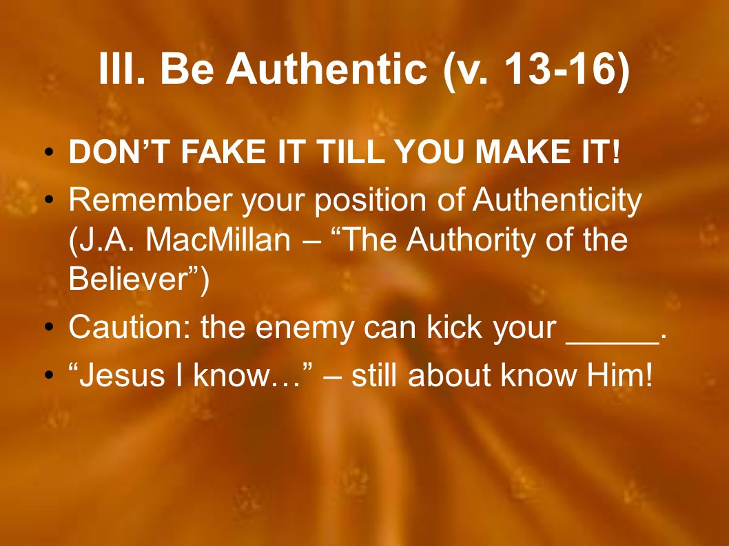 """III. Be Authentic (v. 13-16) DON'T FAKE IT TILL YOU MAKE IT! Remember your position of Authenticity (J.A. MacMillan – """"The Authority of the Believer"""")"""