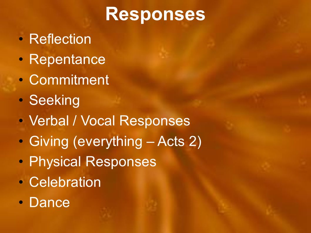Responses Reflection Repentance Commitment Seeking Verbal / Vocal Responses Giving (everything – Acts 2) Physical Responses Celebration Dance