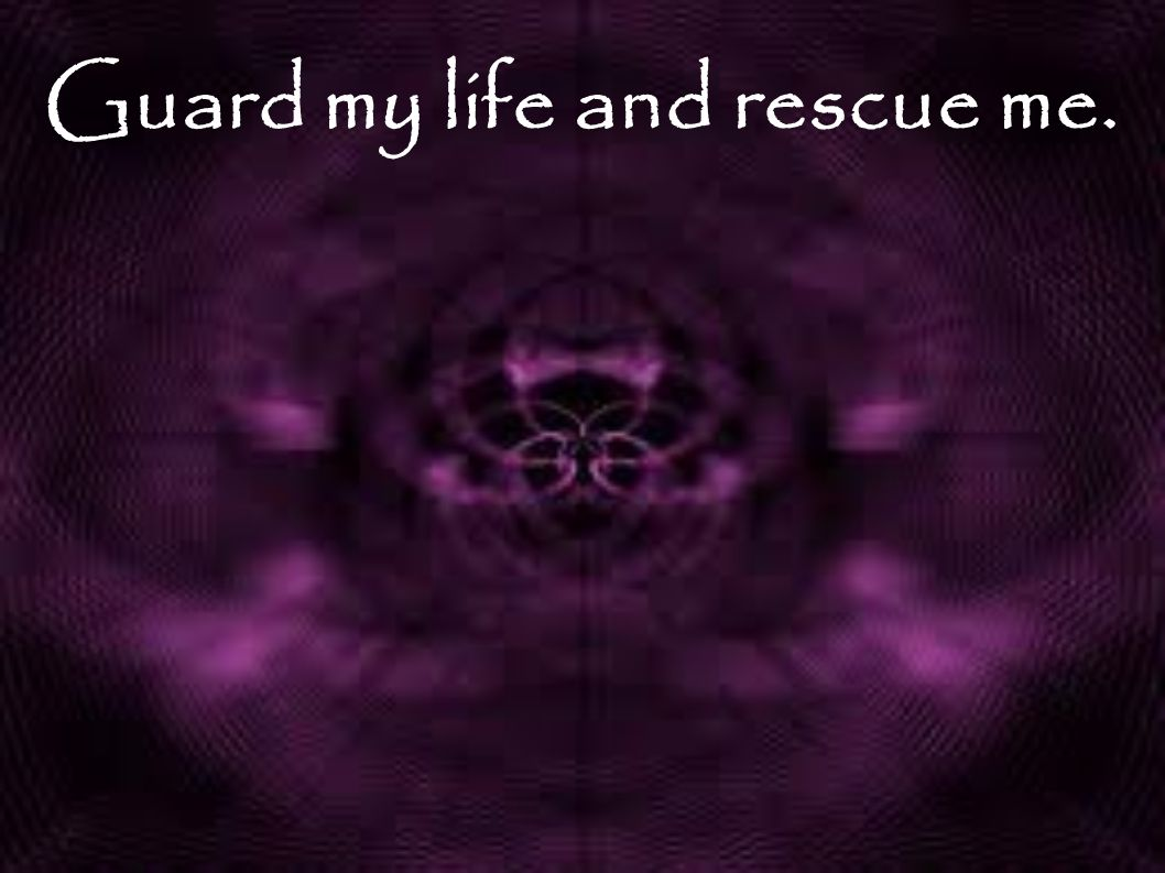 Guard my life and rescue me.