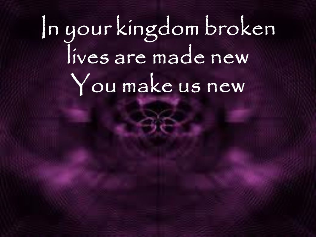 In your kingdom broken lives are made new You make us new