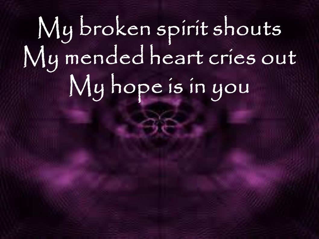 My broken spirit shouts My mended heart cries out My hope is in you