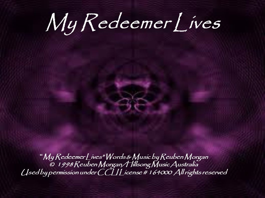 """My Redeemer Lives """" My Redeemer Lives"""" Words & Music by Reuben Morgan © 1998 Reuben Morgan/Hillsong Music Australia Used by permission under CCLI Lice"""