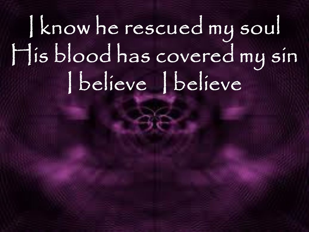 I know he rescued my soul His blood has covered my sin I believe