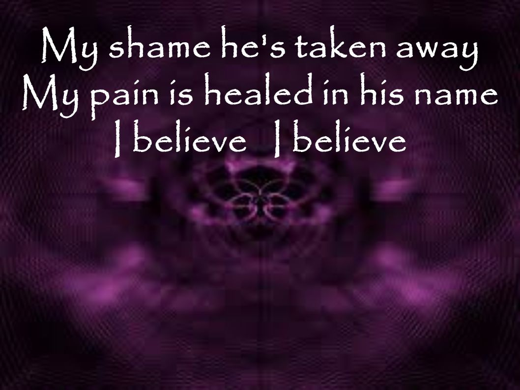 My shame he s taken away My pain is healed in his name I believe