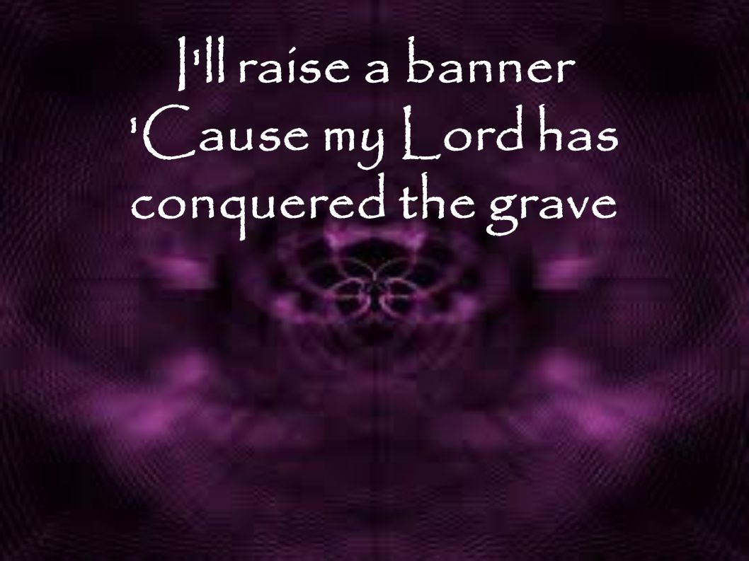 I ll raise a banner Cause my Lord has conquered the grave