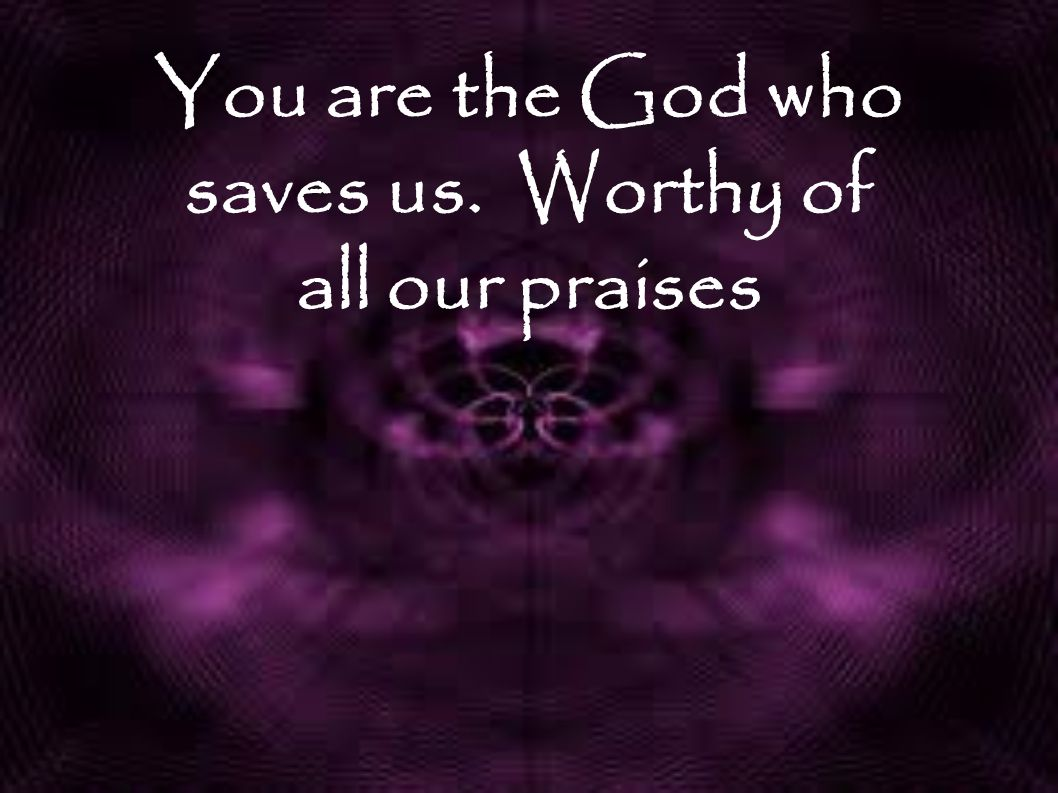 You are the God who saves us. Worthy of all our praises