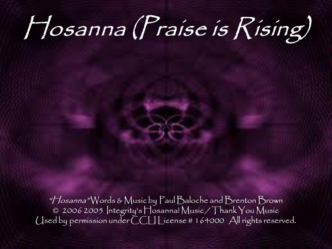 "Hosanna (Praise is Rising) ""Hosanna"" Words & Music by Paul Baloche and Brenton Brown © 2006 2005 Integrity's Hosanna! Music / Thank You Music Used by"