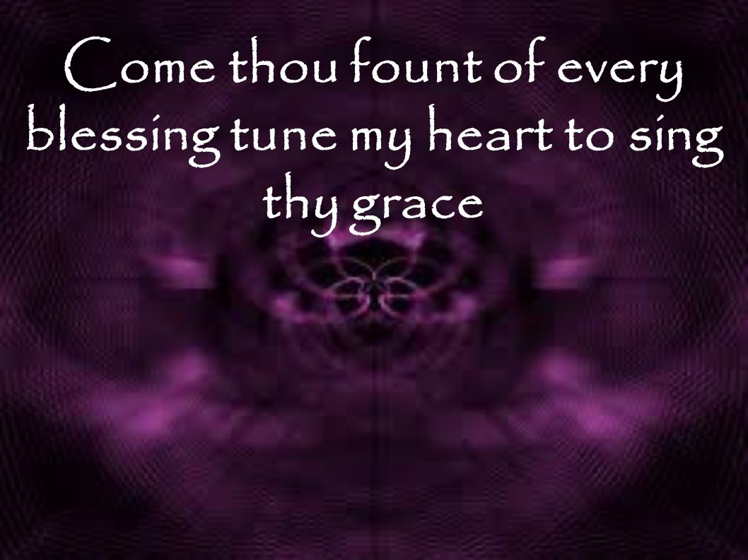 Come thou fount of every blessing tune my heart to sing thy grace