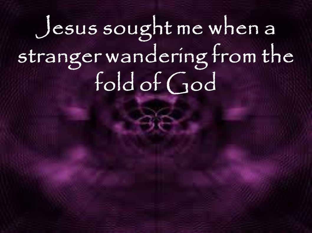 Jesus sought me when a stranger wandering from the fold of God