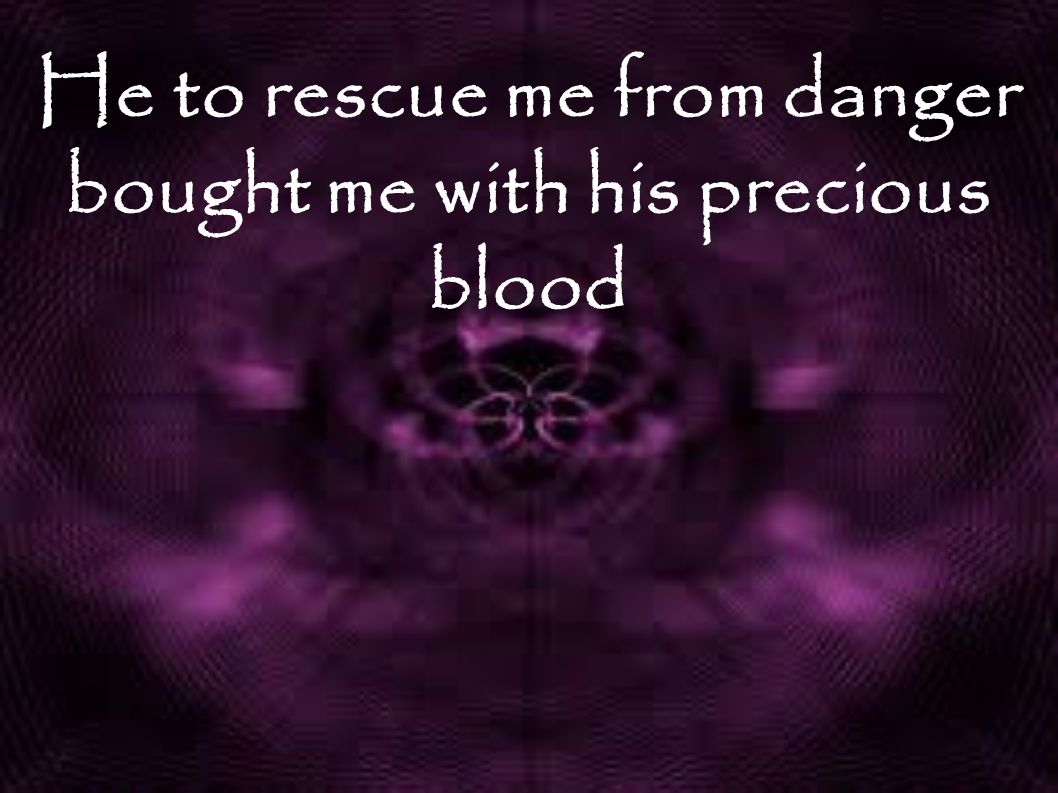 He to rescue me from danger bought me with his precious blood