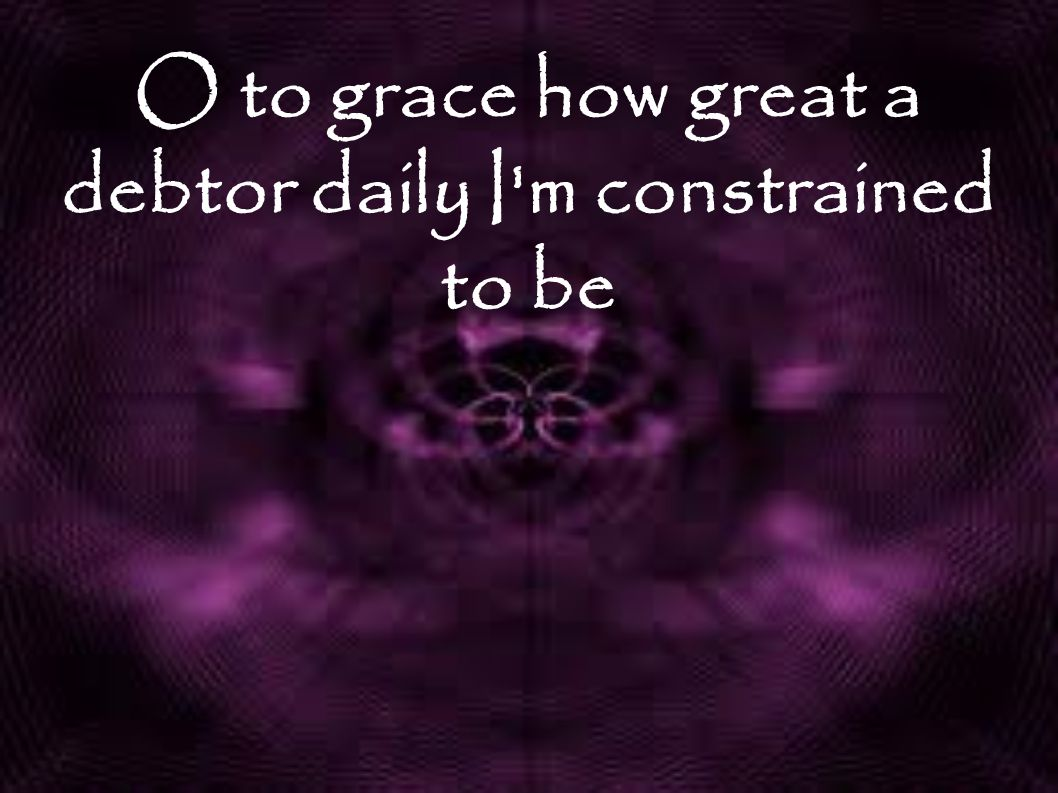 O to grace how great a debtor daily I m constrained to be
