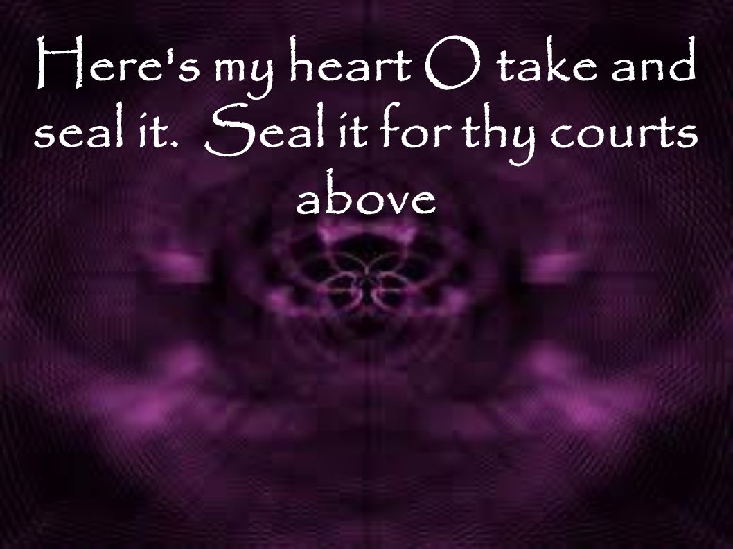 Here s my heart O take and seal it. Seal it for thy courts above