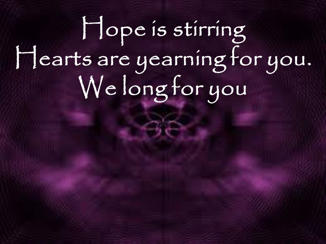 Hope is stirring Hearts are yearning for you. We long for you