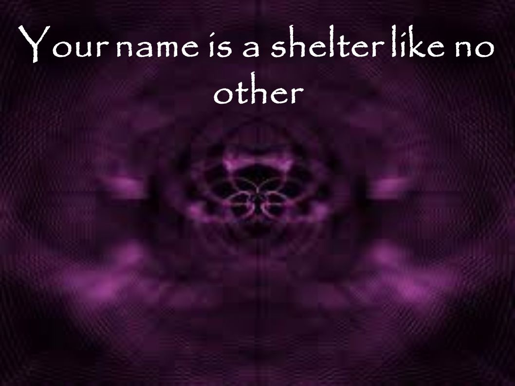 Your name is a shelter like no other