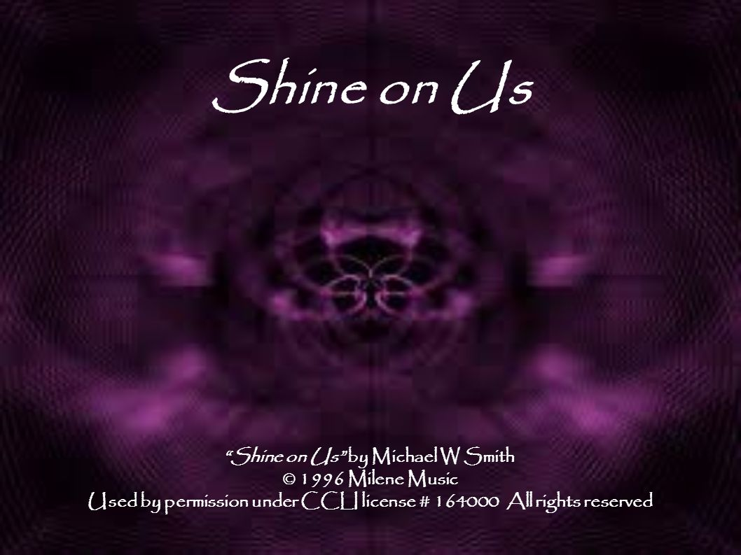 Shine on Us Shine on Us by Michael W Smith © 1996 Milene Music Used by permission under CCLI license # 164000 All rights reserved