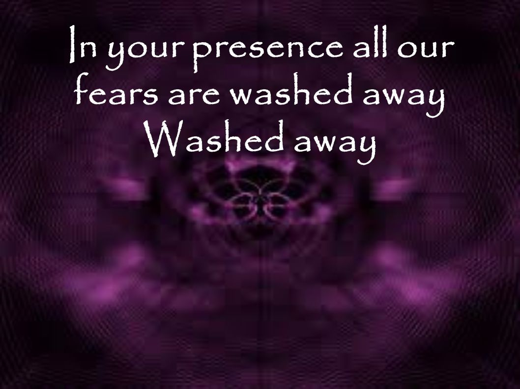 In your presence all our fears are washed away Washed away