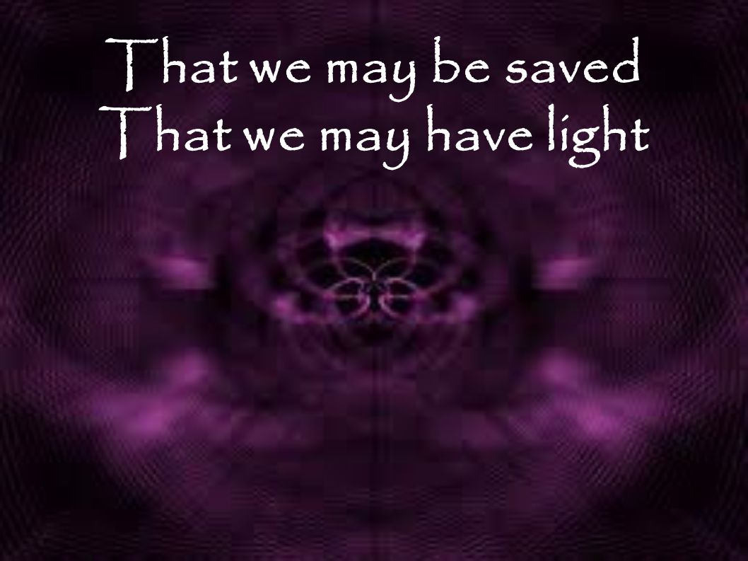 That we may be saved That we may have light