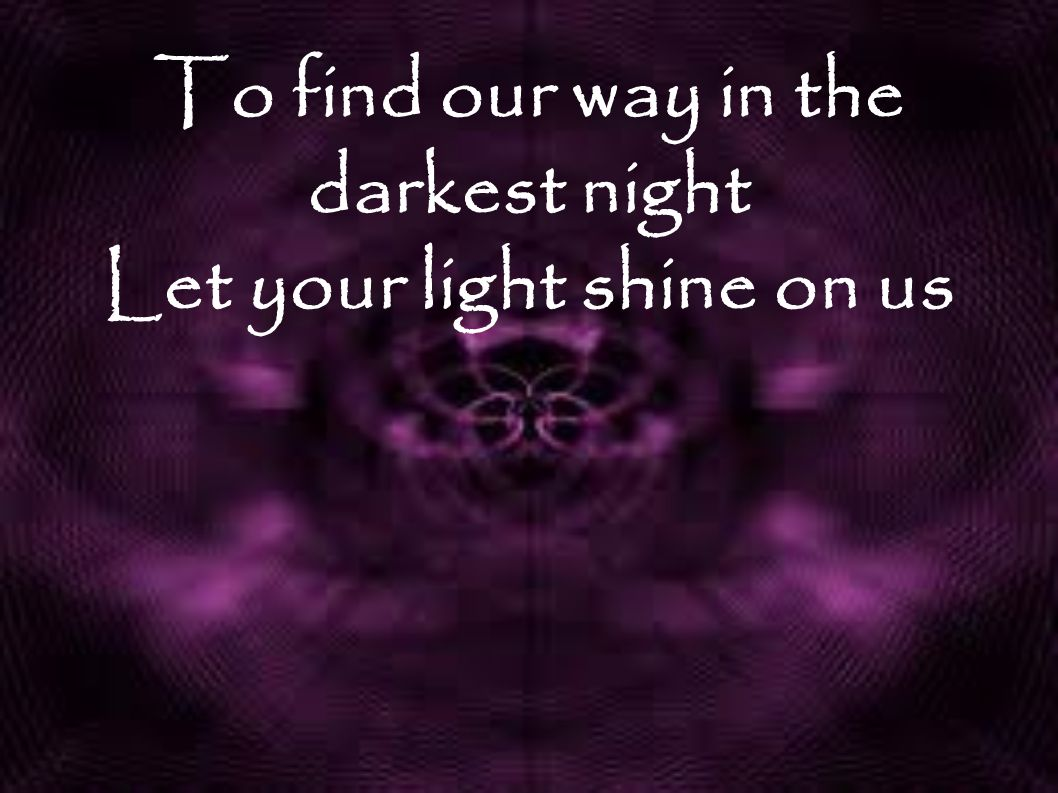 To find our way in the darkest night Let your light shine on us