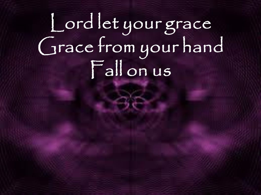 Lord let your grace Grace from your hand Fall on us