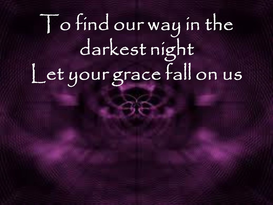 To find our way in the darkest night Let your grace fall on us