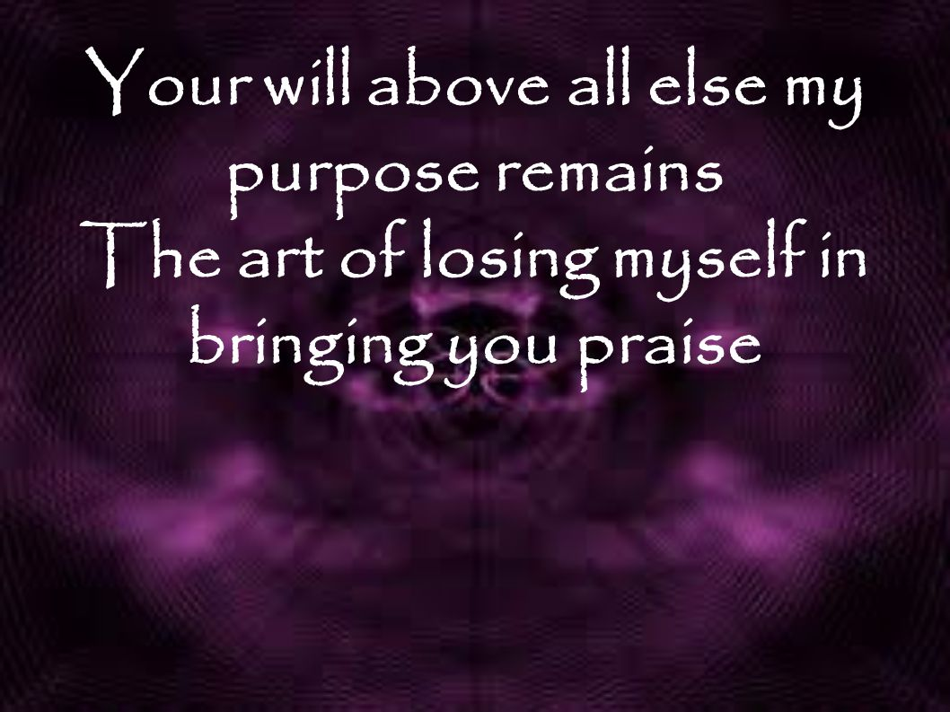 Your will above all else my purpose remains The art of losing myself in bringing you praise