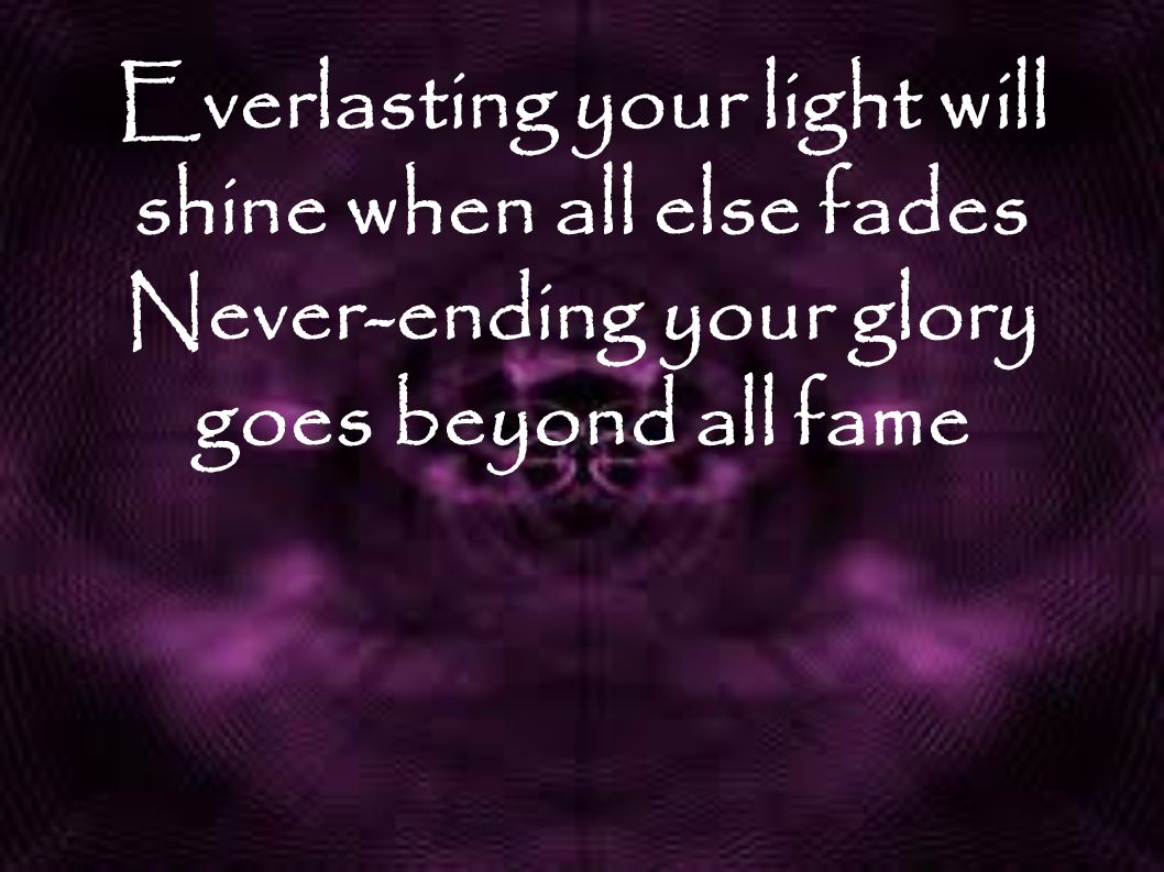 Everlasting your light will shine when all else fades Never-ending your glory goes beyond all fame