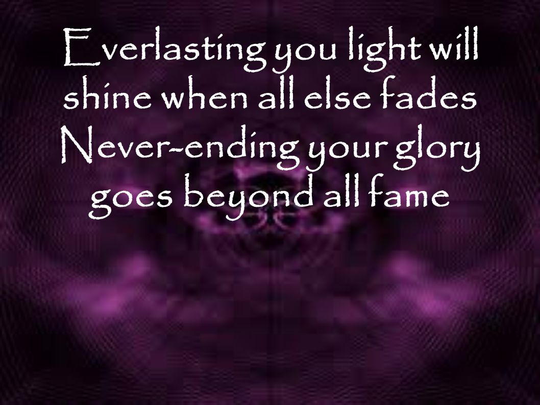 Everlasting you light will shine when all else fades Never-ending your glory goes beyond all fame