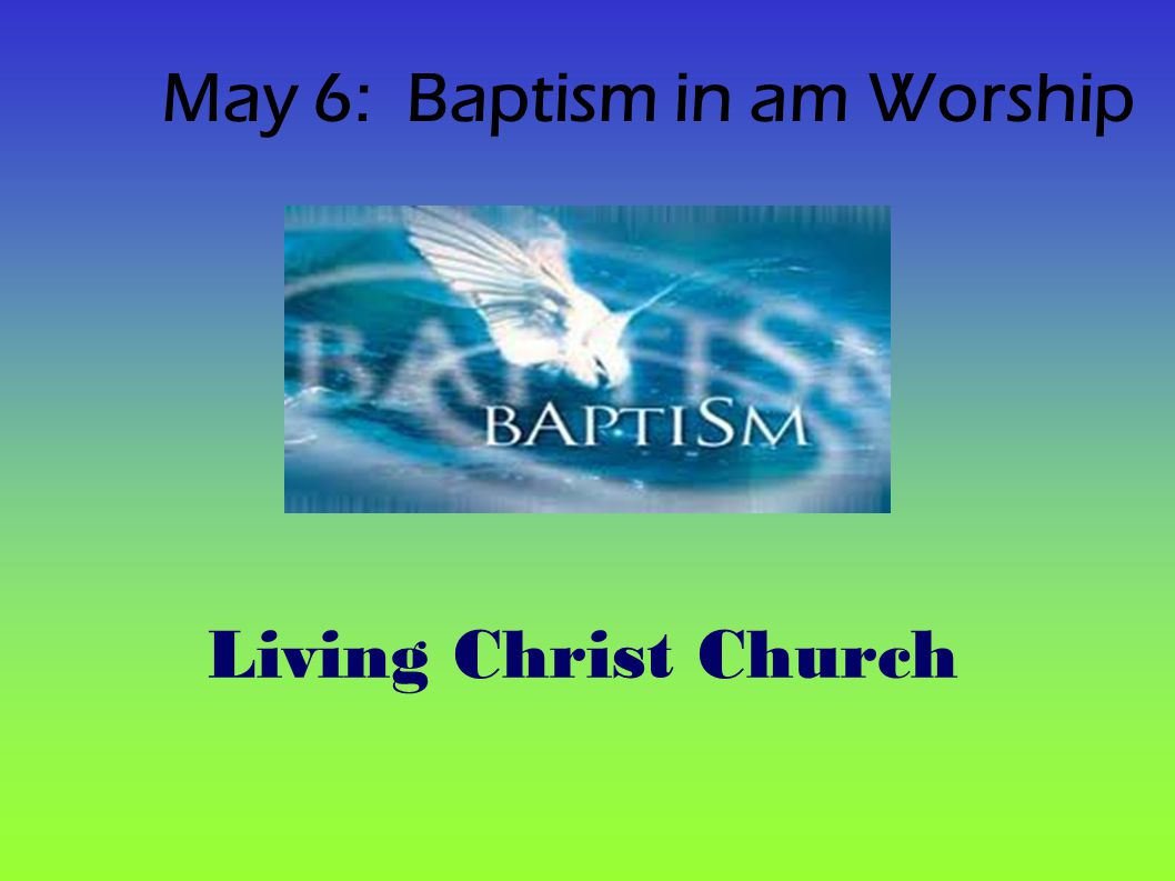 May 6: Baptism in am Worship Living Christ Church