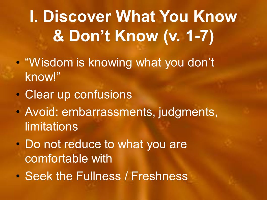 """I. Discover What You Know & Don't Know (v. 1-7) """"Wisdom is knowing what you don't know!"""" Clear up confusions Avoid: embarrassments, judgments, limitat"""