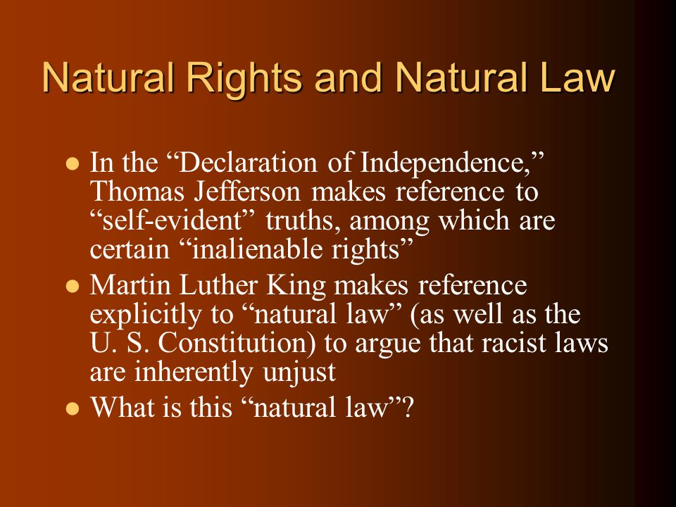 Natural Rights and Natural Law In the Declaration of Independence, Thomas Jefferson makes reference to self-evident truths, among which are certain inalienable rights Martin Luther King makes reference explicitly to natural law (as well as the U.