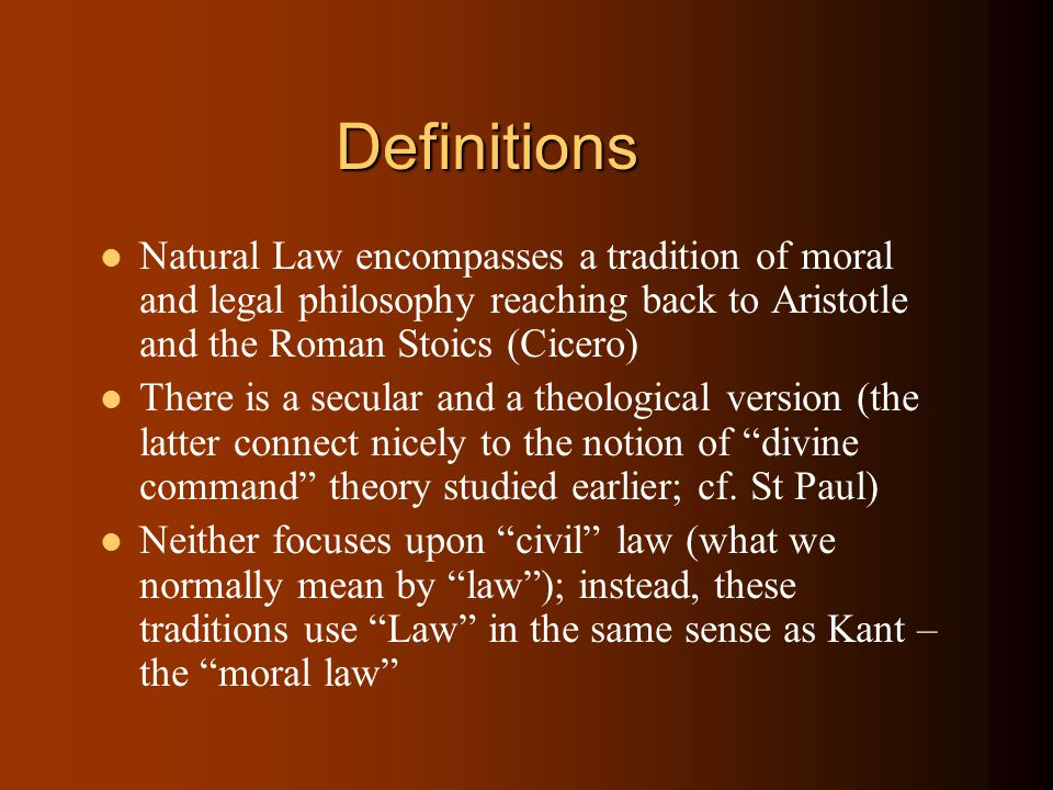 Definitions Natural Law encompasses a tradition of moral and legal philosophy reaching back to Aristotle and the Roman Stoics (Cicero) There is a secular and a theological version (the latter connect nicely to the notion of divine command theory studied earlier; cf.