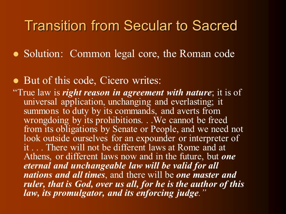 Transition from Secular to Sacred Solution: Common legal core, the Roman code But of this code, Cicero writes: True law is right reason in agreement with nature; it is of universal application, unchanging and everlasting; it summons to duty by its commands, and averts from wrongdoing by its prohibitions...We cannot be freed from its obligations by Senate or People, and we need not look outside ourselves for an expounder or interpreter of it...