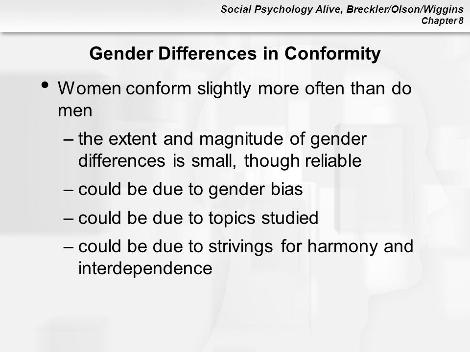Social Psychology Alive, Breckler/Olson/Wiggins Chapter 8 Gender Differences in Conformity Women conform slightly more often than do men –the extent and magnitude of gender differences is small, though reliable –could be due to gender bias –could be due to topics studied –could be due to strivings for harmony and interdependence